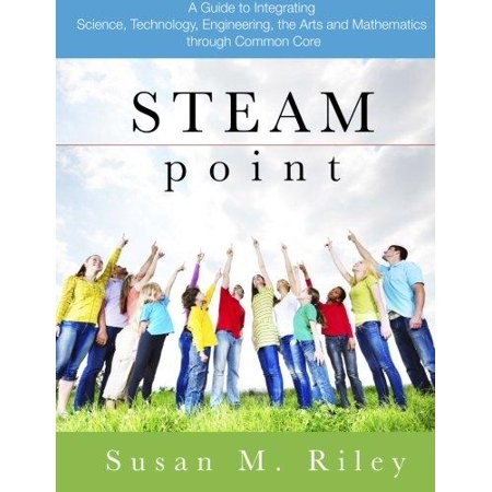 Steam Point  A Guide To Integrating Science  Technology  Engineering  The Arts  And Mathematics Through The Common Core
