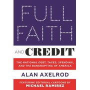 Full Faith and Credit : The National Debt, Taxes, Spending, and the Bankrupting of America