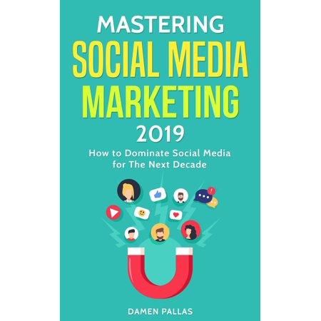 Mastering Social Media Marketing 2019: How to Dominate Social Media for The Next Decade -