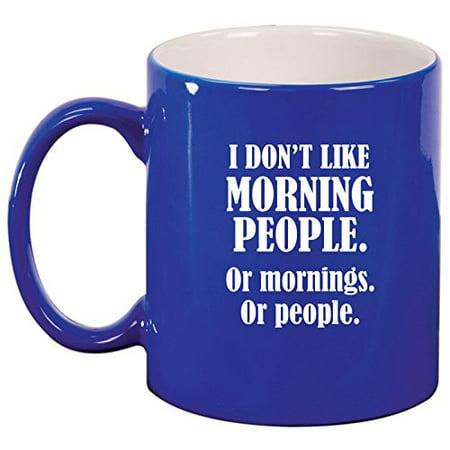 - Ceramic Coffee Tea Mug Cup I Don't Like Morning People Or Mornings Or People (Blue)
