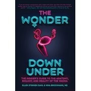 The Wonder Down Under : The Insider's Guide to the Anatomy, Biology, and Reality of the Vagina