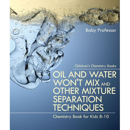 Oil and Water Won't Mix and Other Mixture Separation Techniques - Chemistry Book for Kids 8-10 | Children's Chemistry Books -