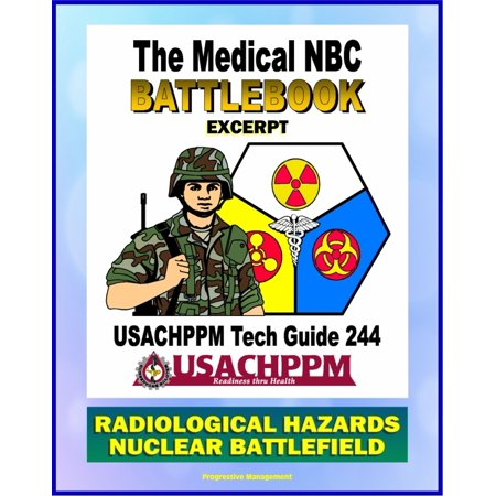 Medical NBC Battlebook: Radiological Hazards and the Nuclear Battlefield - Nuclear Power Plants, Weapon Accidents, Nuclear Detonations, Treatment of Radiation Injuries, Fallout, Radioisotopes - eBook