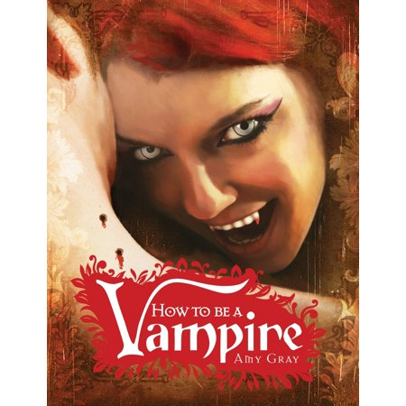 How to Be a Vampire : A Fangs-On Guide for the Newly