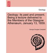 Geology : Its Past and Present. Being a Lecture Delivered to the Members of the Glasgow Athenaeum, January 13, 1859.