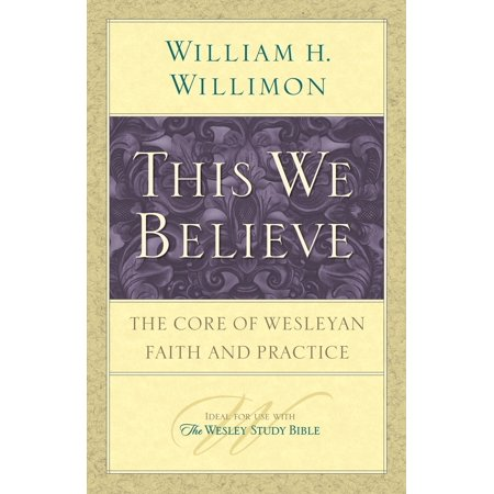 This We Believe : The Core of Wesleyan Faith and Practice