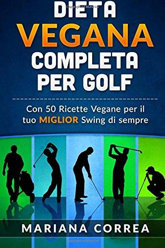 Dieta Vegana Completa Per Golf: Con 50 Ricette Vegane Per Il Tuo Miglior Swing Di Sempre by