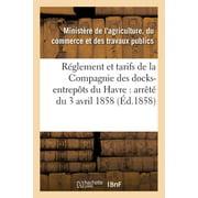 R�glement Et Tarifs de la Compagnie Des Docks-Entrep�ts Du Havre : Arr�t� Du 3 Avril 1858