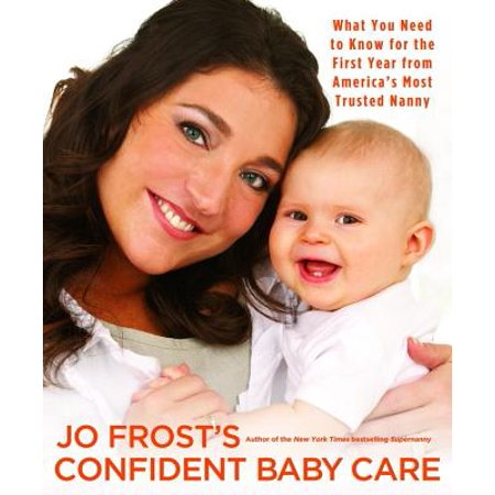Jo Frost's Confident Baby Care : What You Need to Know for the First Year from America's Most Trusted Nanny ()