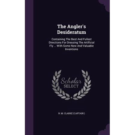 The Angler's Desideratum : Containing the Best and Fullest Directions for Dressing the Artificial Fly ... with Some New and Valuable