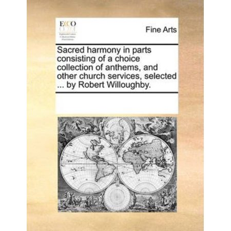 Sacred Harmony In Parts Consisting Of A Choice Collection Of Anthems  And Other Church Services  Selected     By Robert Willoughby