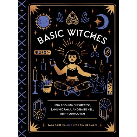 Basic Witches : How to Summon Success, Banish Drama, and Raise Hell with Your - Witches History