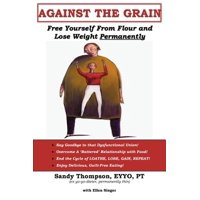 Against the Grain : Free Yourself from Flour and Lose Weight Permanently
