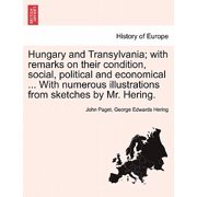 Hungary and Transylvania; With Remarks on Their Condition, Social, Political and Economical ... with Numerous Illustrations from Sketches by Mr. Hering. Vol. I