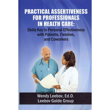 Practical Assertiveness for Professionals in Health Care: Skills Key to Personal Effectiveness With Patients, Families, and Coworkers