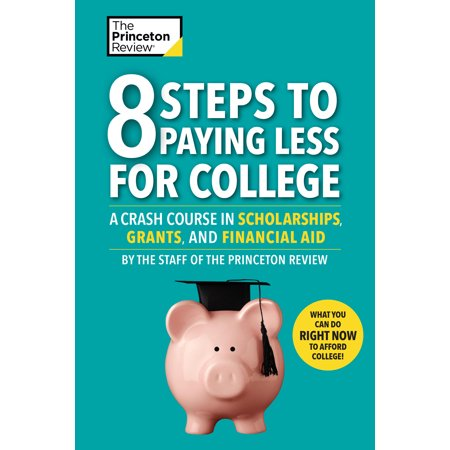 8 Steps to Paying Less for College : A Crash Course in Scholarships, Grants, and Financial