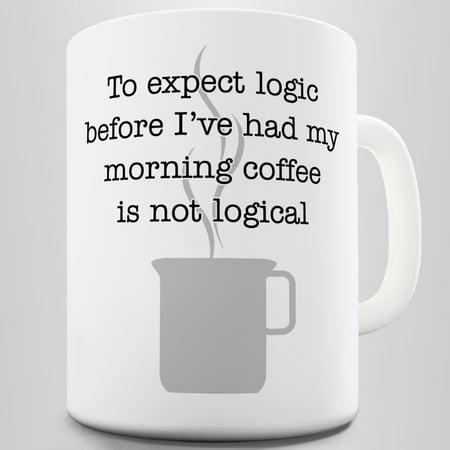 Logic Before My Morning Funny Coffee Mug