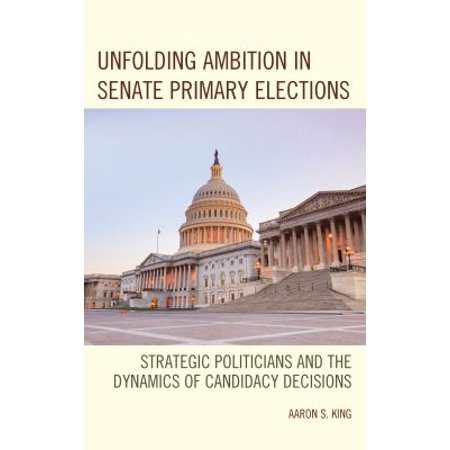 Unfolding Ambition In Senate Primary Elections  Strategic Politicians And The Dynamics Of Candidacy Decisions