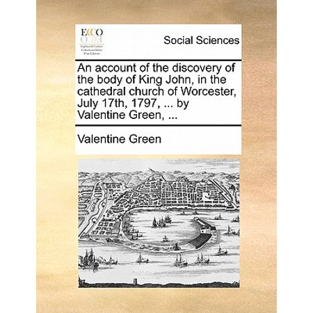 17th Green - An Account of the Discovery of the Body of King John, in the Cathedral Church of Worcester, July 17th, 1797, ... by Valentine Green, ...