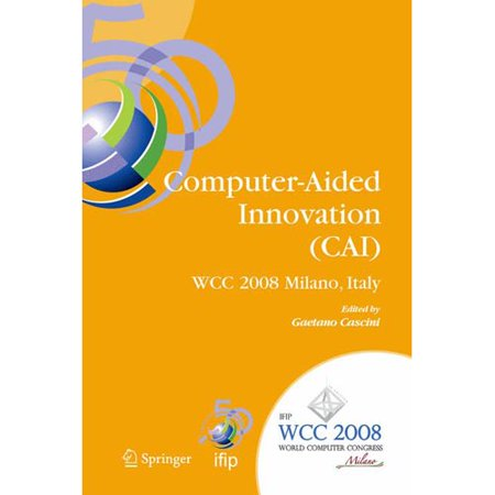 Computer Aided Innovation  Cai   Ifip 20Th World Computer Congress  Proceedings Of The Second Topical Session On Computer Aided Innovation  Wg 5 4 Tc