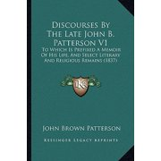 Discourses by the Late John B. Patterson V1 : To Which Is Prefixed a Memoir of His Life, and Select Literary and Religious Remains (1837)