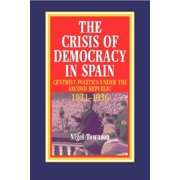 The Crisis of Democracy in Spain : Centrist Politics under the Second Republic 1931-1936