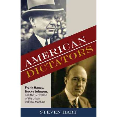 American Dictators: Frank Hague, Nucky Johnson, and the Perfection of the Urban Political Machine by
