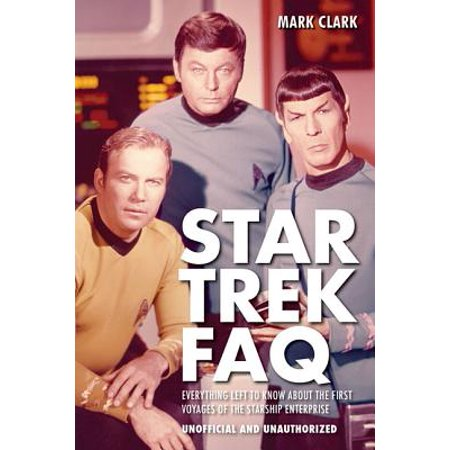 Star Trek FAQ (Unofficial and Unauthorized) : Everything Left to Know about the First Voyages of the Starship Enterprise