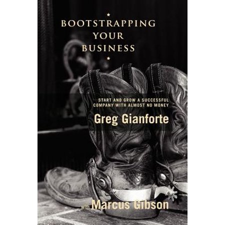Bootstrapping Your Business : Start and Grow a Successful Company with Almost No