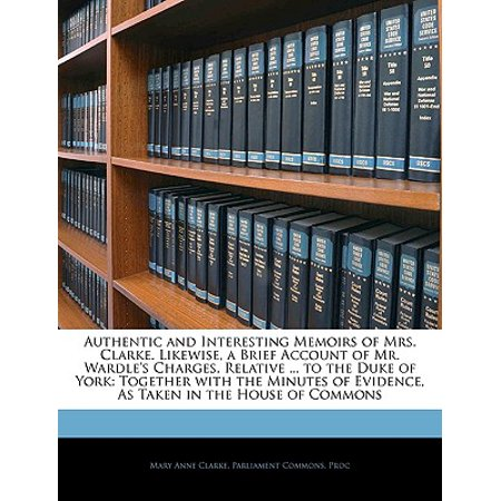 Authentic and Interesting Memoirs of Mrs. Clarke. Likewise, a Brief Account of Mr. Wardle's Charges, Relative ... to the Duke of York : Together with the Minutes of Evidence, as Taken in the House of Commons (Highland Commons)