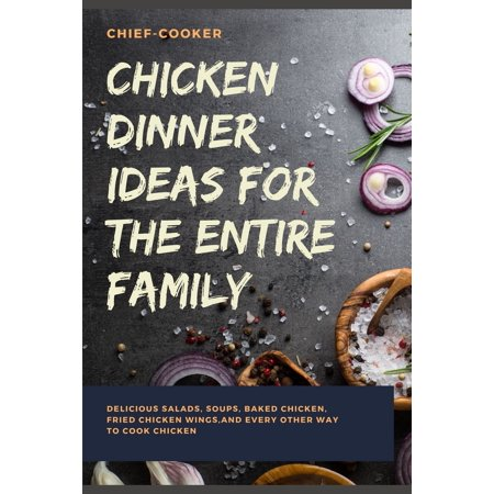 Chicken Dinner Ideas for the Entire Family: Delicious Salads, Soups, Baked Chicken, Fried Chicken Wings, And Every Other Way To Cook Chicken ()