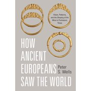 How Ancient Europeans Saw the World : Vision, Patterns, and the Shaping of the Mind in Prehistoric Times