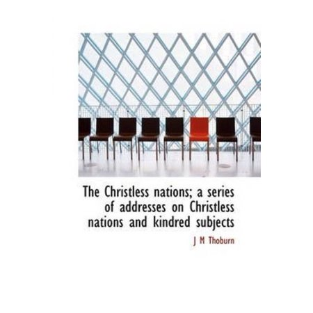 The Christless Nations  A Series Of Addresses On Christless Nations And Kindred Subjects