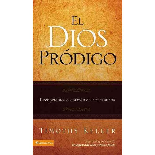 El Dios prodigo/ The Prodigal God: Recuperemos el corazon de la fe critriana/ Recovering the Heart of the Christian Faith