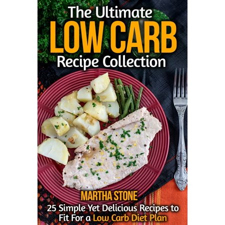 The Ultimate Low Carb Recipe Collection: 25 Simple Yet Delicious Recipes to Fit For a Low Carb Diet Plan -