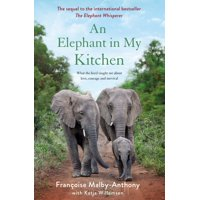 Elephant Whisperer, 2: An Elephant in My Kitchen : What the Herd Taught Me about Love, Courage and Survival (Hardcover)