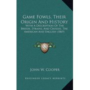 Game Fowls, Their Origin and History : With a Description of the Breeds, Strains, and Crosses, the American and English (1869)