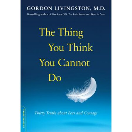The Thing You Think You Cannot Do : Thirty Truths about Fear and