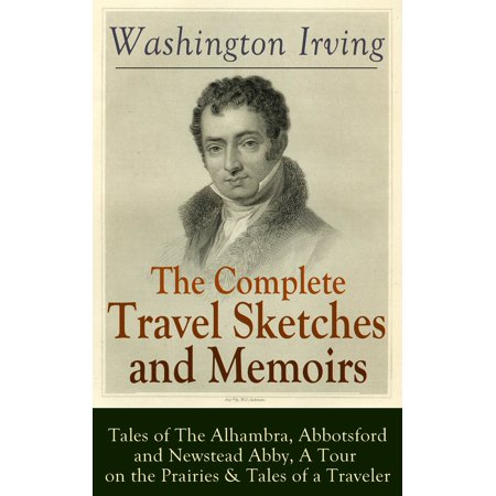 The Complete Travel Sketches and Memoirs of Washington Irving: Tales of The Alhambra, Abbotsford and Newstead Abby, A Tour on the Prairies & Tales of a Traveler - eBook - Abby On Ncis