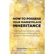 How to Possess Your Marketplace Inheritance : Building Enduring Wealth Using God's Methods and Avoiding the Danger of Temporary Success.