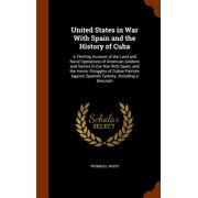 United States in War with Spain and the History of Cuba : A Thrilling Account of the Land and Naval Operations of American Soldiers and Sailors in Our War with Spain, and the Heroic Struggles of Cuban Patriots Against Spanish Tyranny. Including a Descripti