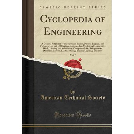 Cyclopedia of Engineering, Vol. 7 : A General Reference Work on Steam Boilers, Pumps, Engines, and Turbines, Gas and Oil Engines, Automobiles, Marine and Locomotive Work, Heating and Ventilating, Compressed Air, Refrigeration, Dynamos, Motors, Electric Wir
