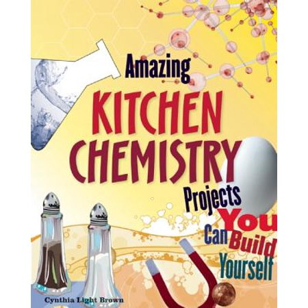 Amazing Kitchen Chemistry Projects : You Can Build