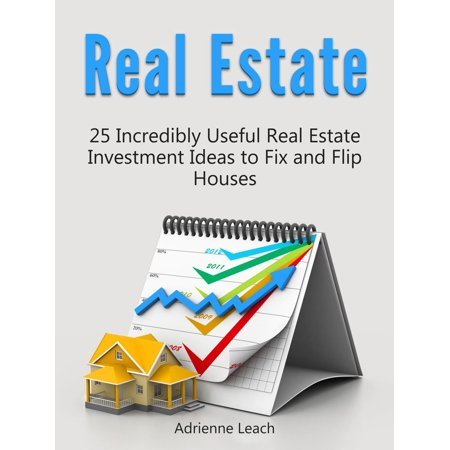 Real Estate: 25 Incredibly Useful Real Estate Investment Ideas to Fix and Flip Houses -
