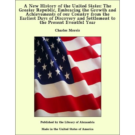 A New History of the United States: The Greater Republic, Embracing the Growth and Achievements of our Country from the Earliest Days of Discovery and Settlement to the Present Eventful Year - (Getting A Settlement From A Car Accident)
