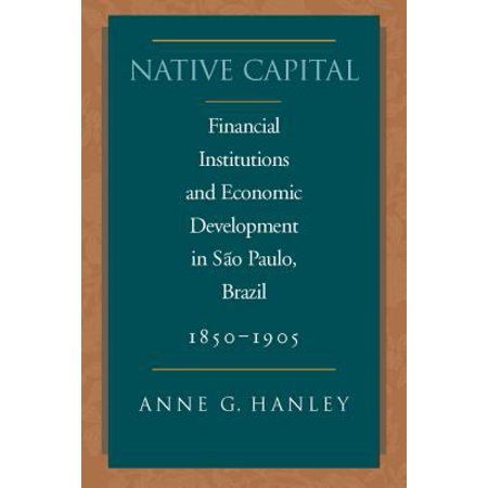 Native Capital   Financial Institutions And Economic Development In Sao Paulo  Brazil  1850 1920