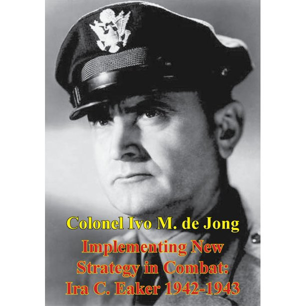 Implementing New Strategy In Combat: Ira C. Eaker 1942-1943 - eBook