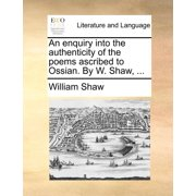 An Enquiry Into the Authenticity of the Poems Ascribed to Ossian. by W. Shaw, ...