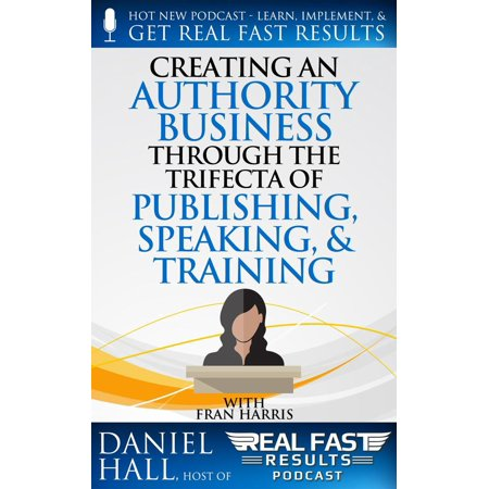 Creating an Authority Business Through the Trifecta of Publishing, Speaking, & Training - eBook