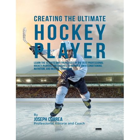 Creating the Ultimate Hockey Player: Learn the Secrets and Tricks Used By the Best Professional Hockey Players and Coaches to Improve Their Conditioning, Nutrition, and Mental Toughness -